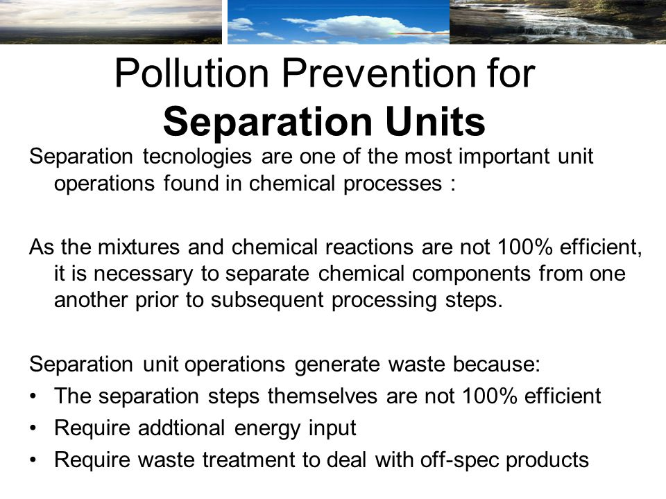 Separation tecnologies are one of the most important unit operations found in chemical processes : As the mixtures and chemical reactions are not 100% efficient, it is necessary to separate chemical components from one another prior to subsequent processing steps.