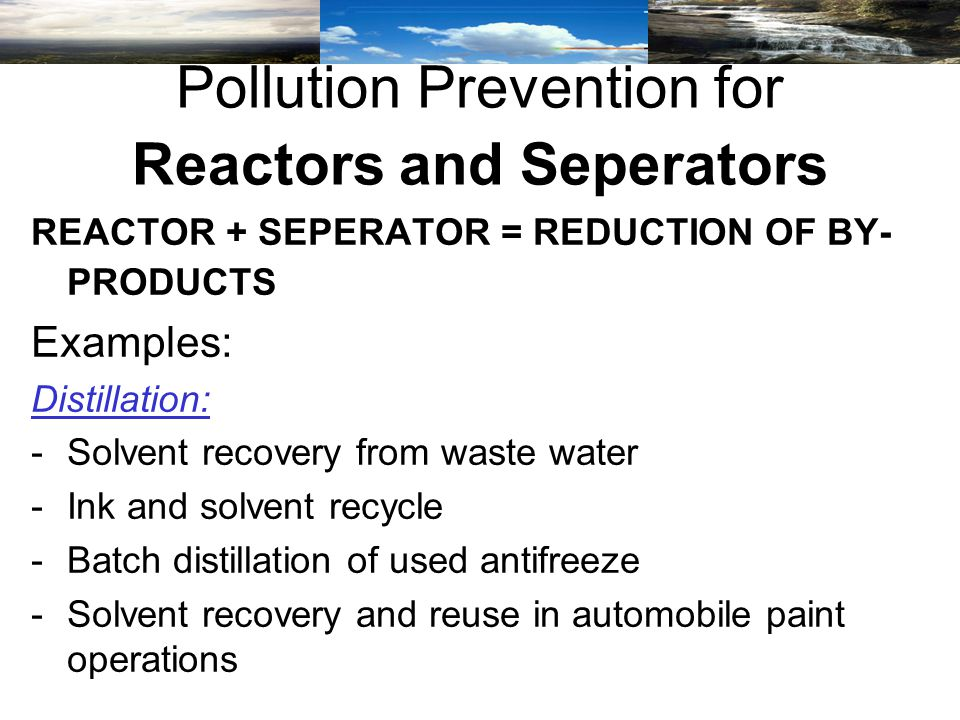REACTOR + SEPERATOR = REDUCTION OF BY- PRODUCTS Examples: Distillation: -Solvent recovery from waste water -Ink and solvent recycle -Batch distillation of used antifreeze -Solvent recovery and reuse in automobile paint operations Pollution Prevention for Reactors and Seperators