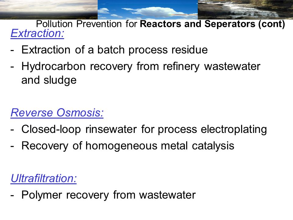 Extraction: -Extraction of a batch process residue -Hydrocarbon recovery from refinery wastewater and sludge Reverse Osmosis: -Closed-loop rinsewater for process electroplating -Recovery of homogeneous metal catalysis Ultrafiltration: -Polymer recovery from wastewater Pollution Prevention for Reactors and Seperators (cont)