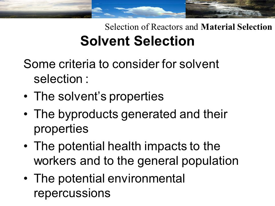 Some criteria to consider for solvent selection : The solvents properties The byproducts generated and their properties The potential health impacts to the workers and to the general population The potential environmental repercussions Selection of Reactors and Material Selection Solvent Selection