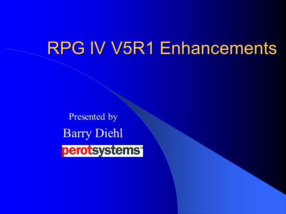 RPG IV V5R1 Enhancements Presented by Barry Diehl