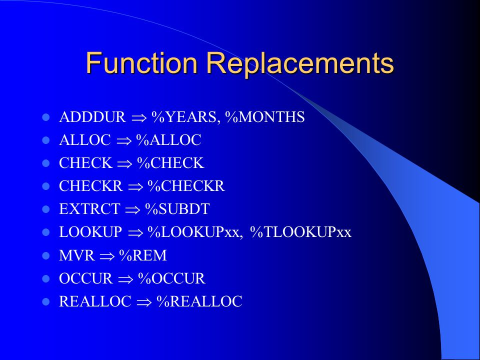 Function Replacements ADDDUR %YEARS, %MONTHS ALLOC %ALLOC CHECK %CHECK CHECKR %CHECKR EXTRCT %SUBDT LOOKUP %LOOKUPxx, %TLOOKUPxx MVR %REM OCCUR %OCCUR