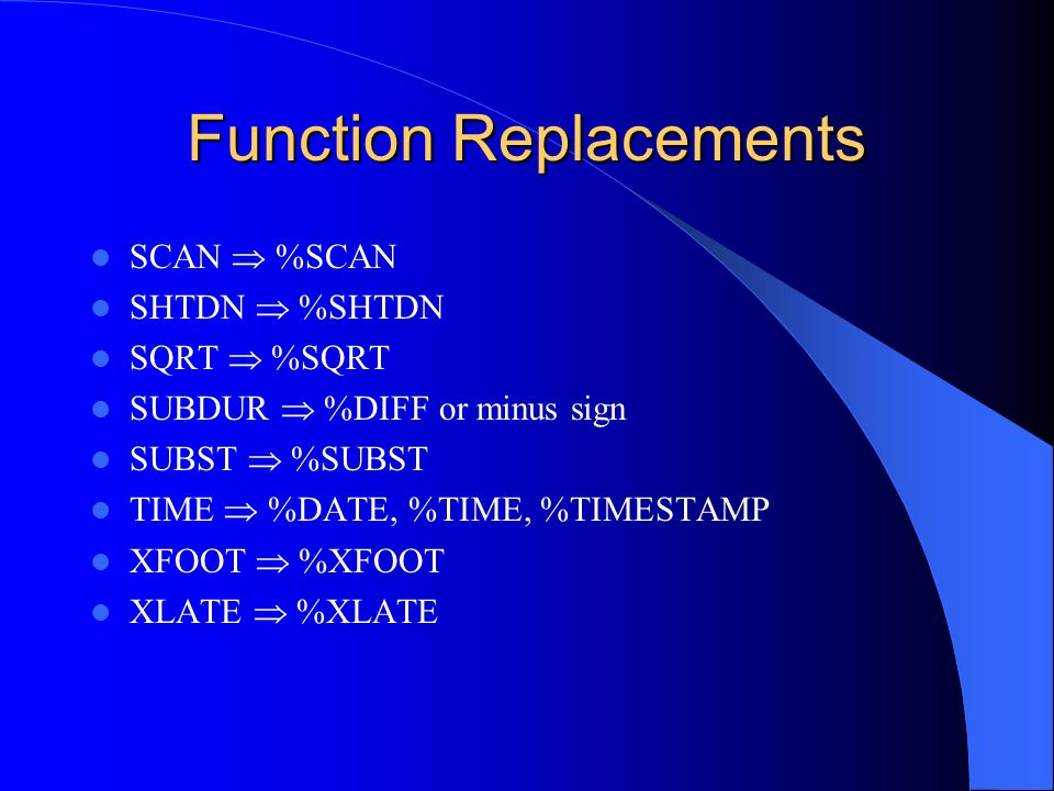 Function Replacements SCAN %SCAN SHTDN %SHTDN SQRT %SQRT SUBDUR %DIFF or minus sign SUBST %SUBST TIME %DATE, %TIME, %TIMESTAMP XFOOT %XFOOT XLATE %XLA