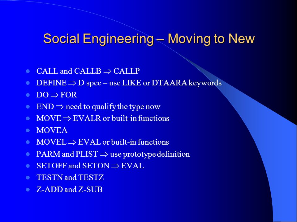 Social Engineering – Moving to New CALL and CALLB CALLP DEFINE D spec – use LIKE or DTAARA keywords DO FOR END need to qualify the type now MOVE EVALR or built-in functions MOVEA MOVEL EVAL or built-in functions PARM and PLIST use prototype definition SETOFF and SETON EVAL TESTN and TESTZ Z-ADD and Z-SUB