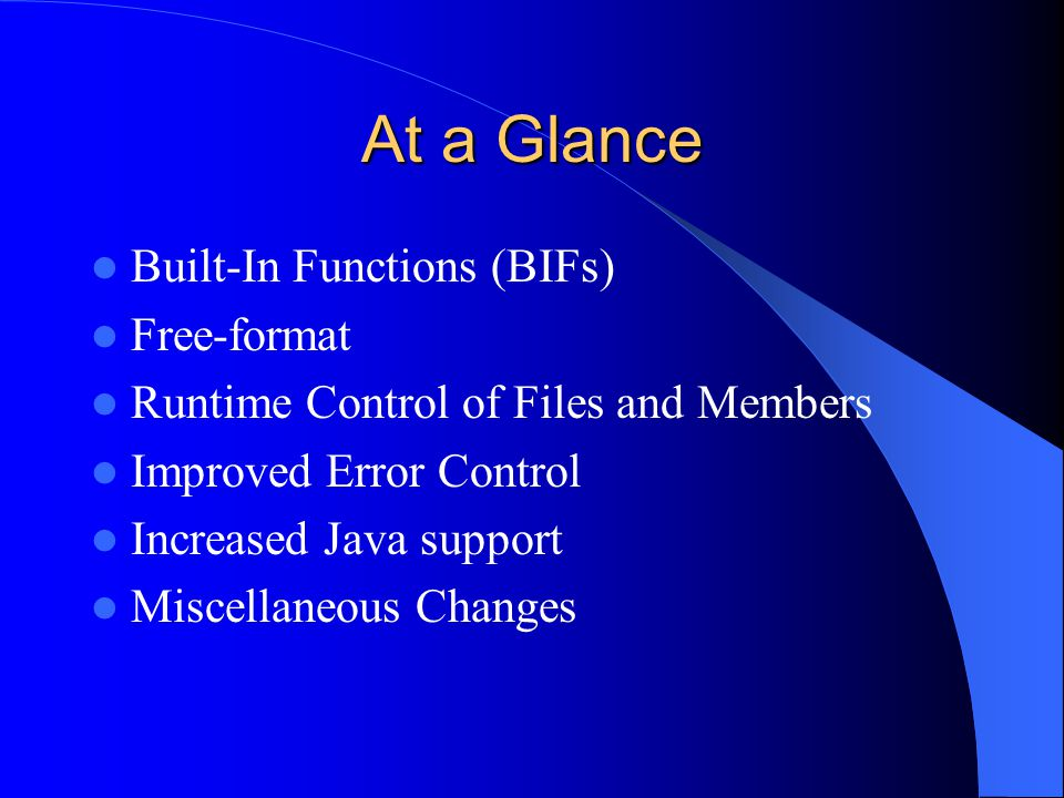 At a Glance Built-In Functions (BIFs) Free-format Runtime Control of Files and Members Improved Error Control Increased Java support Miscellaneous Changes
