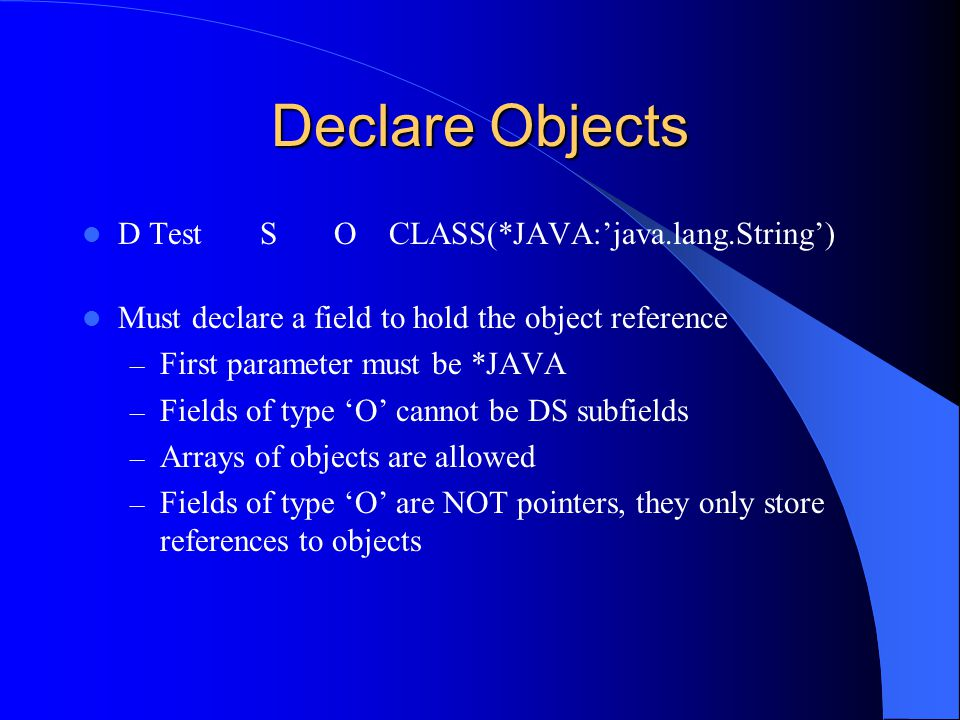 Declare Objects D Test S O CLASS(*JAVA:java.lang.String) Must declare a field to hold the object reference – First parameter must be *JAVA – Fields of type O cannot be DS subfields – Arrays of objects are allowed – Fields of type O are NOT pointers, they only store references to objects
