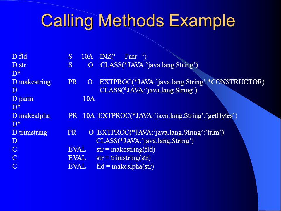 Calling Methods Example D fldS 10A INZ( Farr ) D strS O CLASS(*JAVA:java.lang.String) D* D makestringPR O EXTPROC(*JAVA:java.lang.String:*CONSTRUCTOR) D CLASS(*JAVA:java.lang.String) D parm 10A D* D makealpha PR 10A EXTPROC(*JAVA:java.lang.String:getBytes) D* D trimstring PR O EXTPROC(*JAVA:java.lang.String:trim) D CLASS(*JAVA:java.lang.String) CEVALstr = makestring(fld) CEVALstr = trimstring(str) CEVALfld = makeslpha(str)