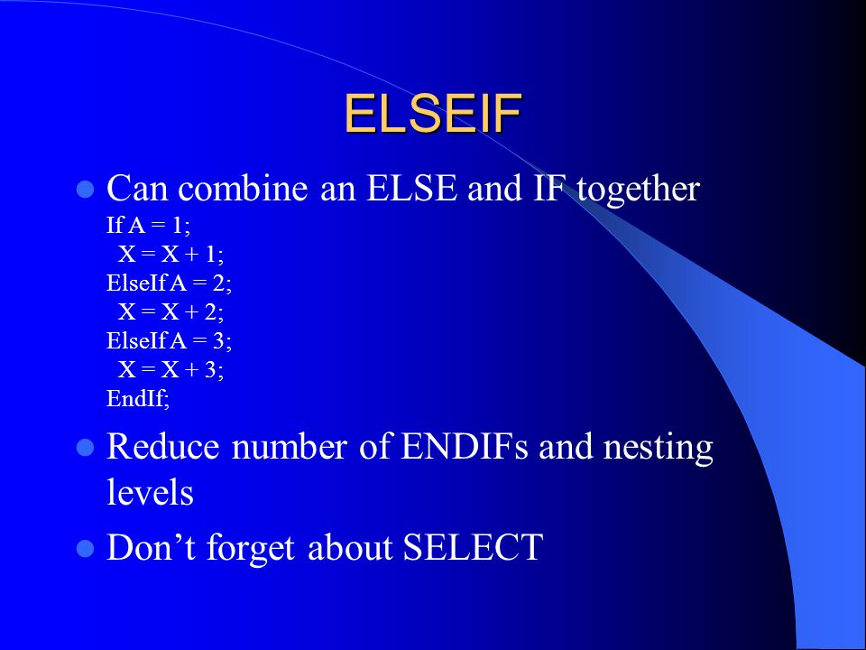 ELSEIF Can combine an ELSE and IF together If A = 1; X = X + 1; ElseIf A = 2; X = X + 2; ElseIf A = 3; X = X + 3; EndIf; Reduce number of ENDIFs and n