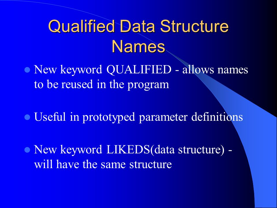 Qualified Data Structure Names New keyword QUALIFIED - allows names to be reused in the program Useful in prototyped parameter definitions New keyword