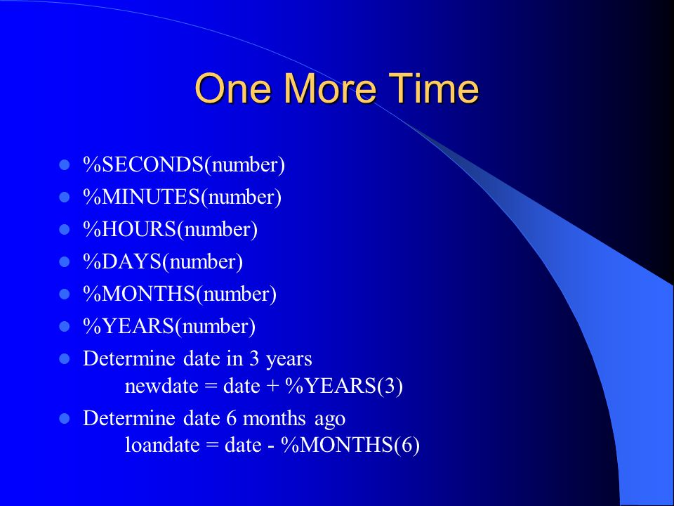 One More Time %SECONDS(number) %MINUTES(number) %HOURS(number) %DAYS(number) %MONTHS(number) %YEARS(number) Determine date in 3 years newdate = date +