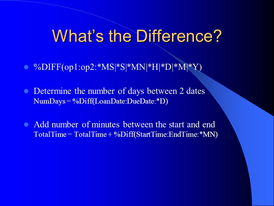 Whats the Difference? %DIFF(op1:op2:*MS|*S|*MN|*H|*D|*M|*Y) Determine the number of days between 2 dates NumDays = %Diff(LoanDate:DueDate:*D) Add numb