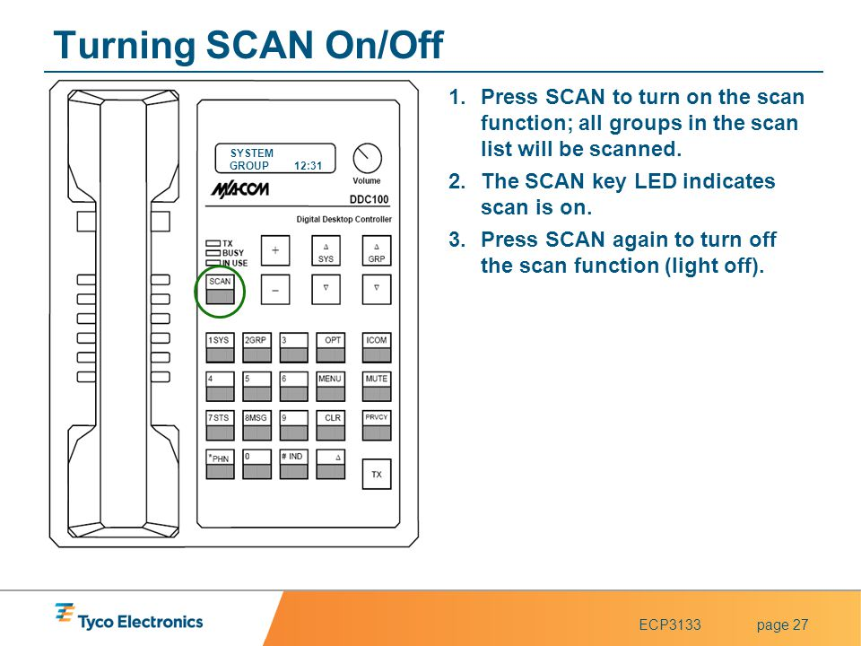 ECP3133page 27 SYSTEM GROUP12:31 Turning SCAN On/Off 1.Press SCAN to turn on the scan function; all groups in the scan list will be scanned. 2.The SCA