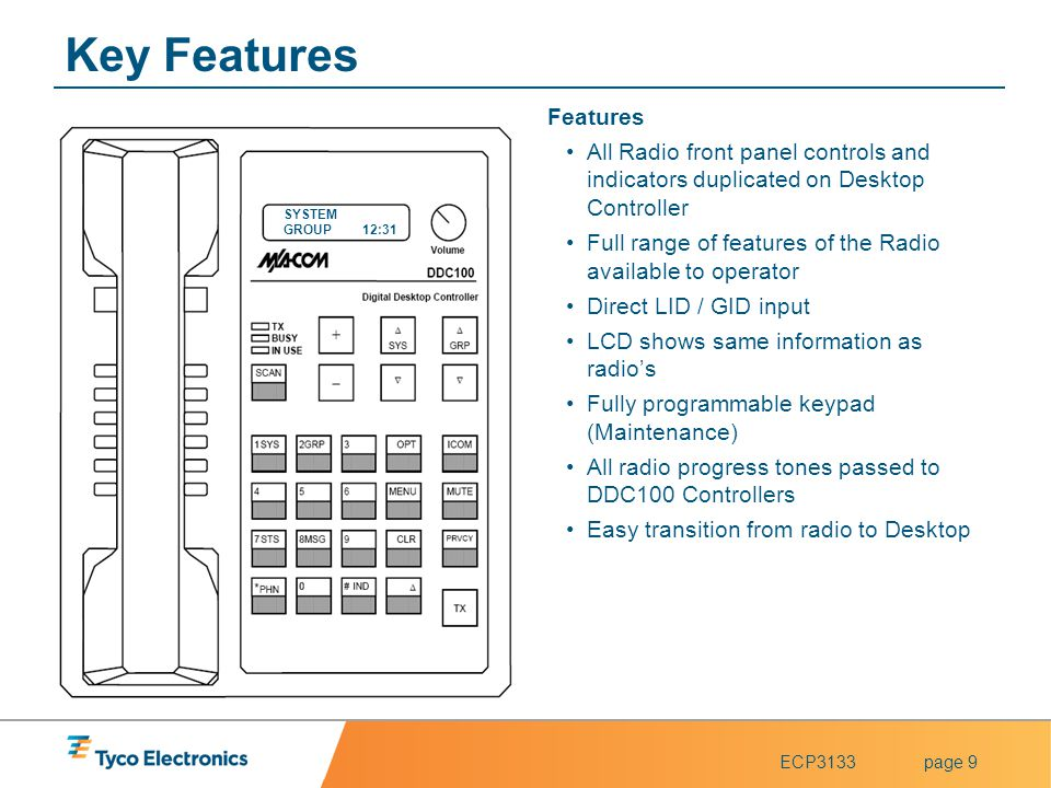 ECP3133page 9 Key Features Features All Radio front panel controls and indicators duplicated on Desktop Controller Full range of features of the Radio