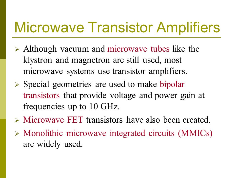 Microwave Transistor Amplifiers Although vacuum and microwave tubes like the klystron and magnetron are still used, most microwave systems use transistor amplifiers.