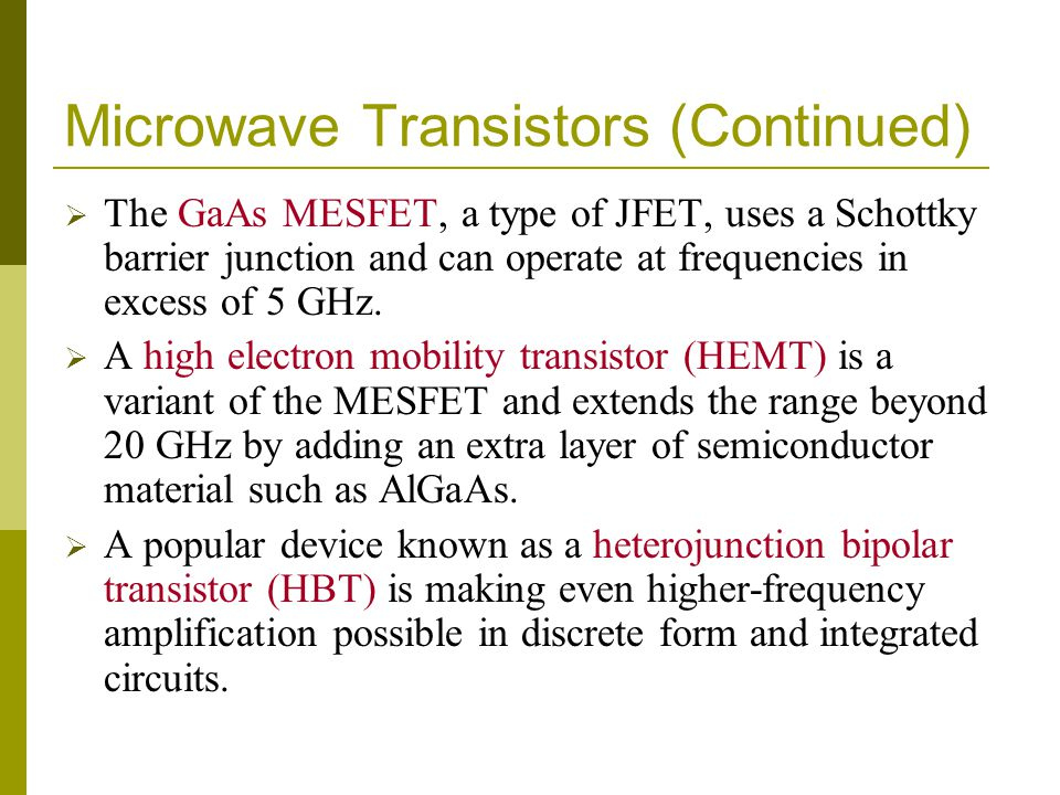 Microwave Transistors (Continued) The GaAs MESFET, a type of JFET, uses a Schottky barrier junction and can operate at frequencies in excess of 5 GHz.