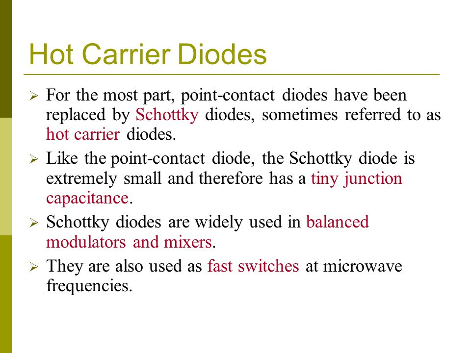 Hot Carrier Diodes For the most part, point-contact diodes have been replaced by Schottky diodes, sometimes referred to as hot carrier diodes.