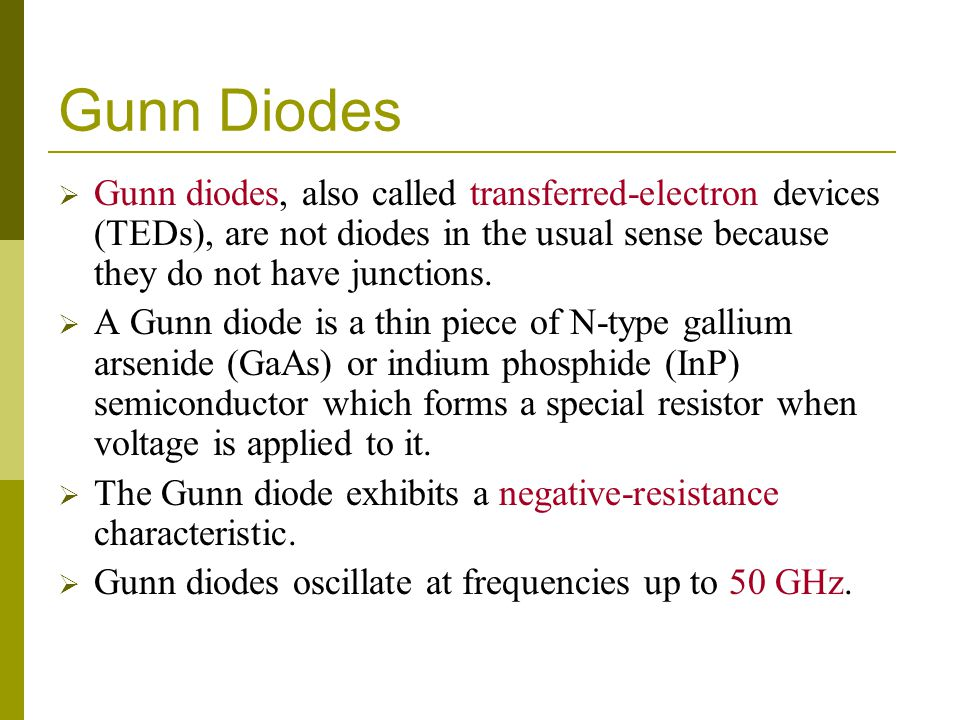 Gunn Diodes Gunn diodes, also called transferred-electron devices (TEDs), are not diodes in the usual sense because they do not have junctions.