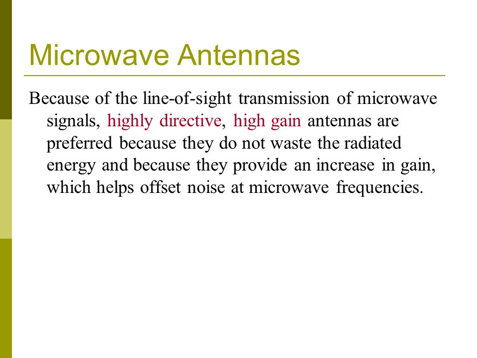 Microwave Antennas Because of the line-of-sight transmission of microwave signals, highly directive, high gain antennas are preferred because they do not waste the radiated energy and because they provide an increase in gain, which helps offset noise at microwave frequencies.