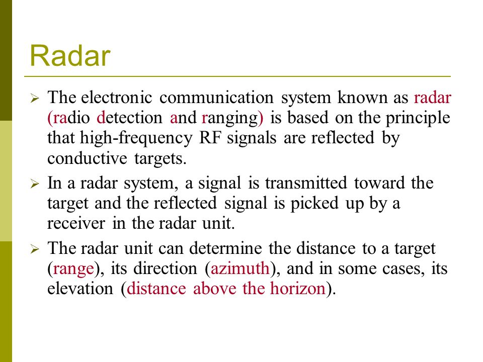 Radar The electronic communication system known as radar (radio detection and ranging) is based on the principle that high-frequency RF signals are reflected by conductive targets.