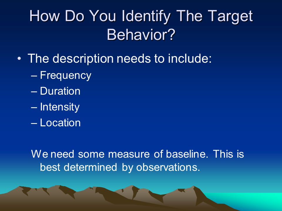 How Do You Identify The Target Behavior? The description needs to include: –Frequency –Duration –Intensity –Location We need some measure of baseline.