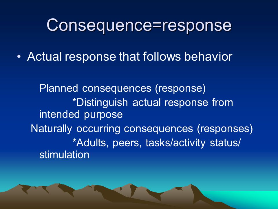 Consequence=response Actual response that follows behavior Planned consequences (response) *Distinguish actual response from intended purpose Naturall