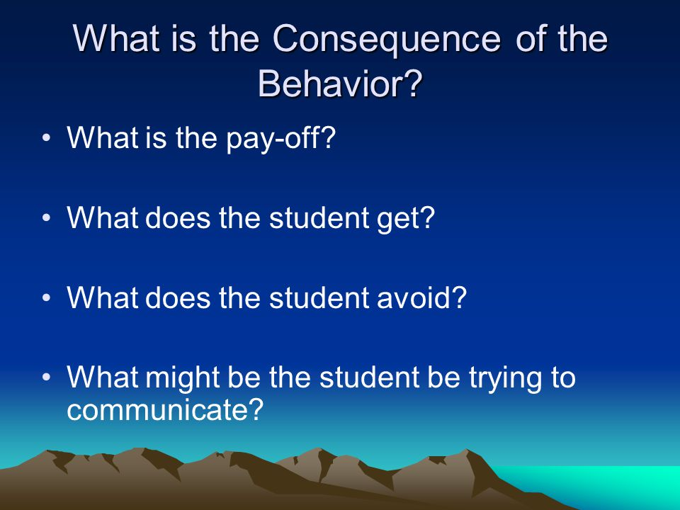 What is the Consequence of the Behavior? What is the pay-off? What does the student get? What does the student avoid? What might be the student be try