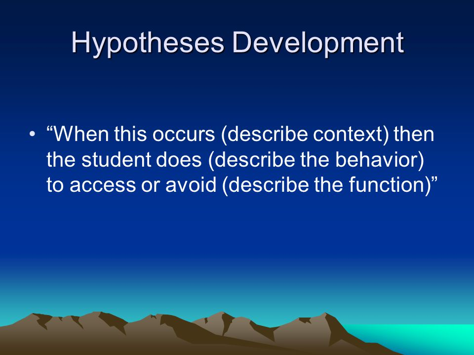 Hypotheses Development When this occurs (describe context) then the student does (describe the behavior) to access or avoid (describe the function)