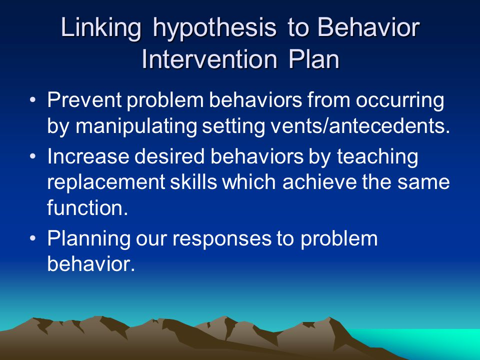 Linking hypothesis to Behavior Intervention Plan Prevent problem behaviors from occurring by manipulating setting vents/antecedents. Increase desired