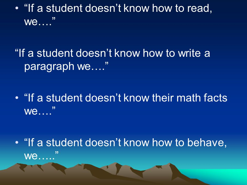 If a student doesnt know how to read, we…. If a student doesnt know how to write a paragraph we…. If a student doesnt know their math facts we…. If a