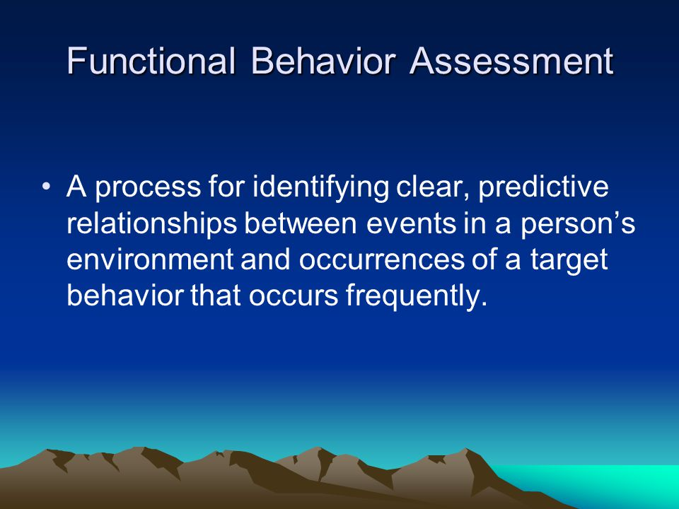 Functional Behavior Assessment A process for identifying clear, predictive relationships between events in a persons environment and occurrences of a