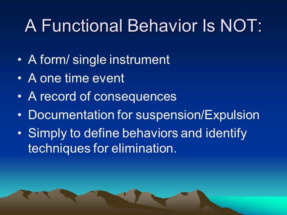 A Functional Behavior Is NOT: A form/ single instrument A one time event A record of consequences Documentation for suspension/Expulsion Simply to def