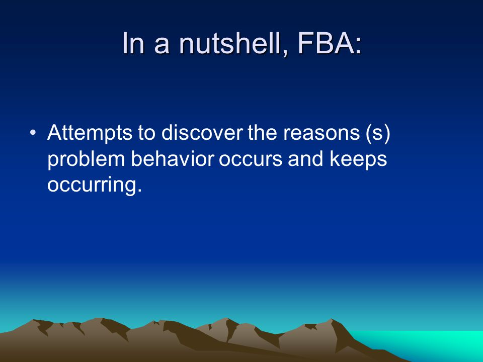 In a nutshell, FBA: Attempts to discover the reasons (s) problem behavior occurs and keeps occurring.