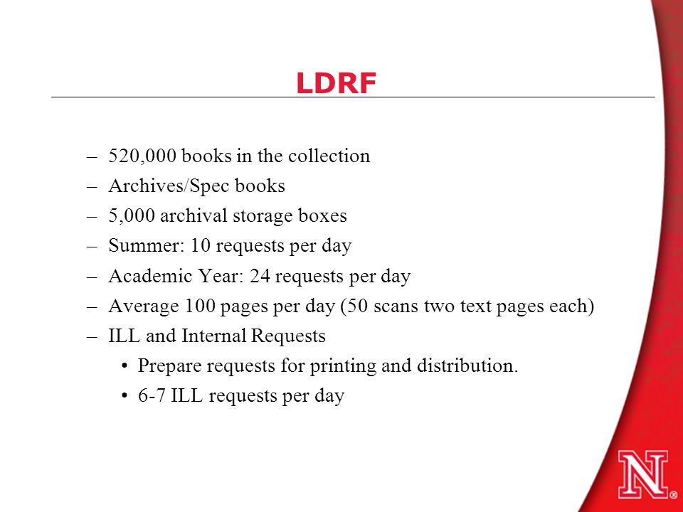 LDRF –520,000 books in the collection –Archives/Spec books –5,000 archival storage boxes –Summer: 10 requests per day –Academic Year: 24 requests per day –Average 100 pages per day (50 scans two text pages each) –ILL and Internal Requests Prepare requests for printing and distribution.