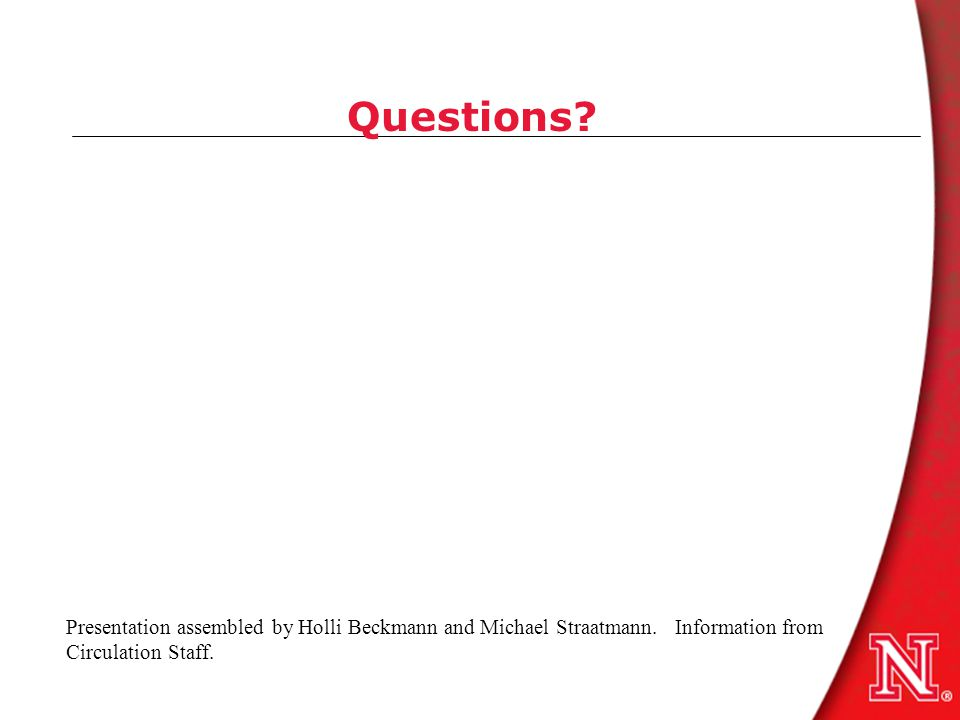 Questions? Presentation assembled by Holli Beckmann and Michael Straatmann. Information from Circulation Staff.