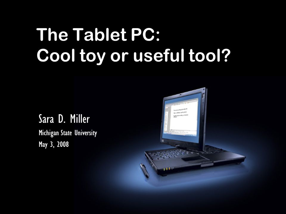 The Tablet PC: Cool toy or useful tool Sara D. Miller Michigan State University May 3, 2008