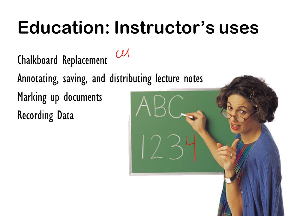 Education: Instructors uses Chalkboard Replacement Annotating, saving, and distributing lecture notes Marking up documents Recording Data