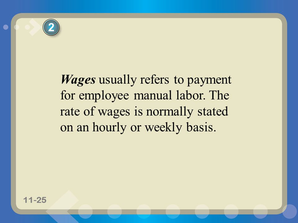 11-25 Wages usually refers to payment for employee manual labor. The rate of wages is normally stated on an hourly or weekly basis. 2