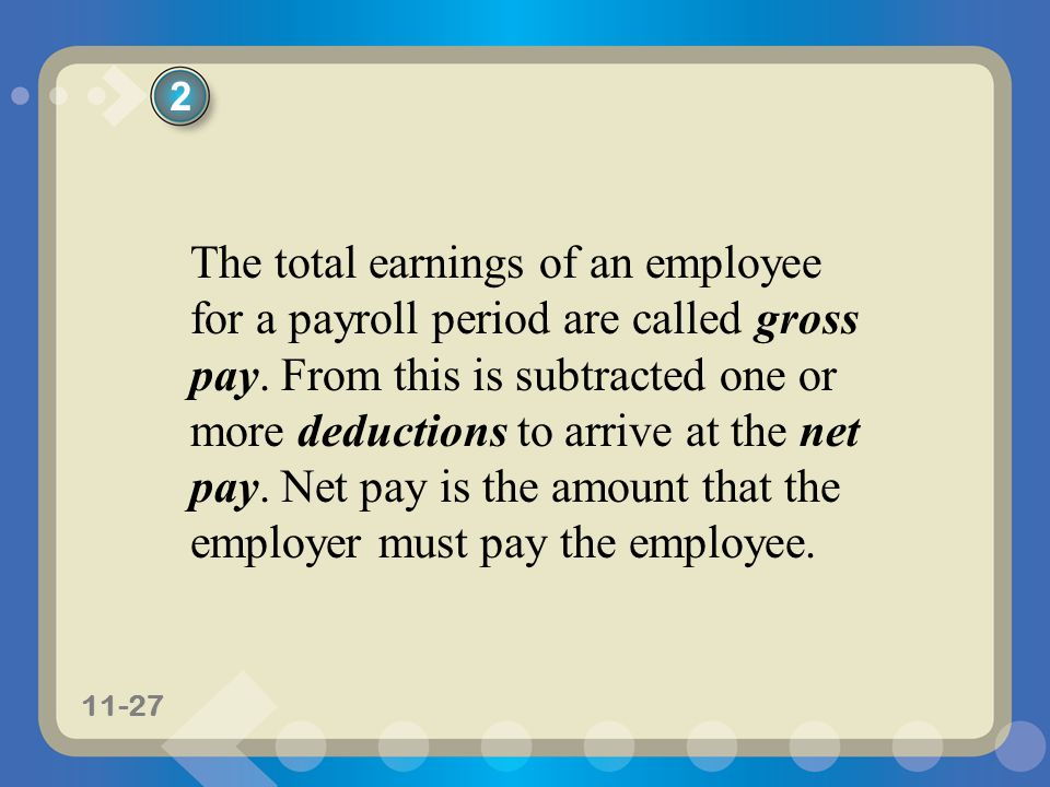 11-27 The total earnings of an employee for a payroll period are called gross pay. From this is subtracted one or more deductions to arrive at the net
