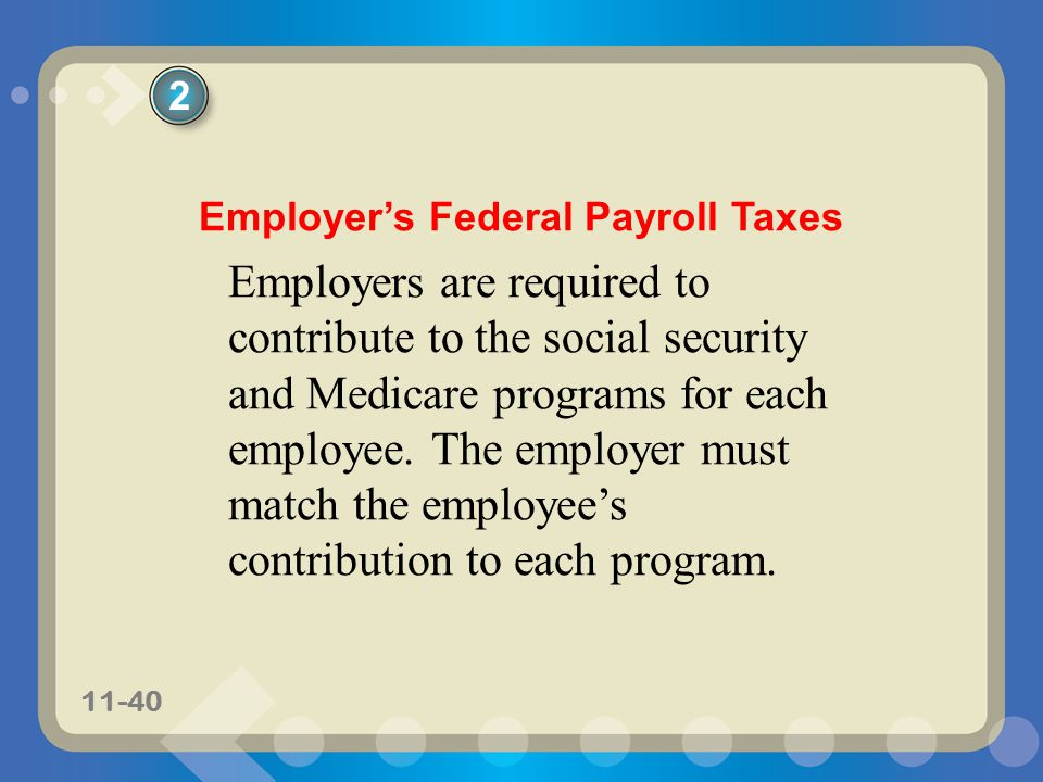 11-40 Employers Federal Payroll Taxes Employers are required to contribute to the social security and Medicare programs for each employee. The employe