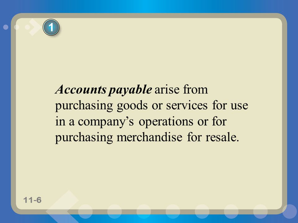 11-6 Accounts payable arise from purchasing goods or services for use in a companys operations or for purchasing merchandise for resale. 1