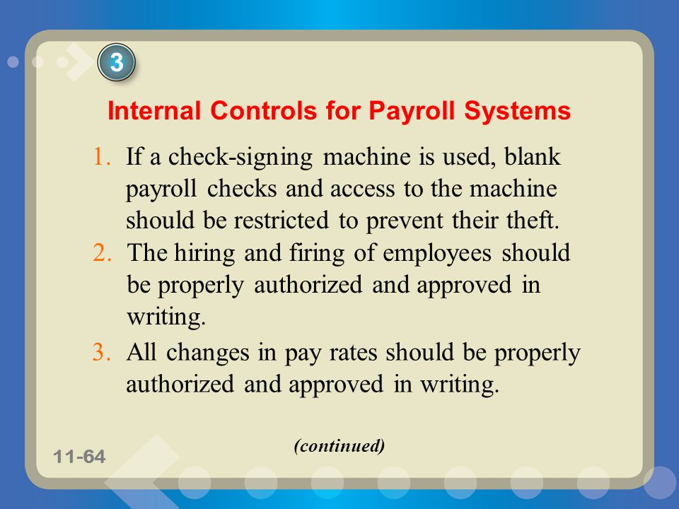 11-64 Internal Controls for Payroll Systems 1.If a check-signing machine is used, blank payroll checks and access to the machine should be restricted