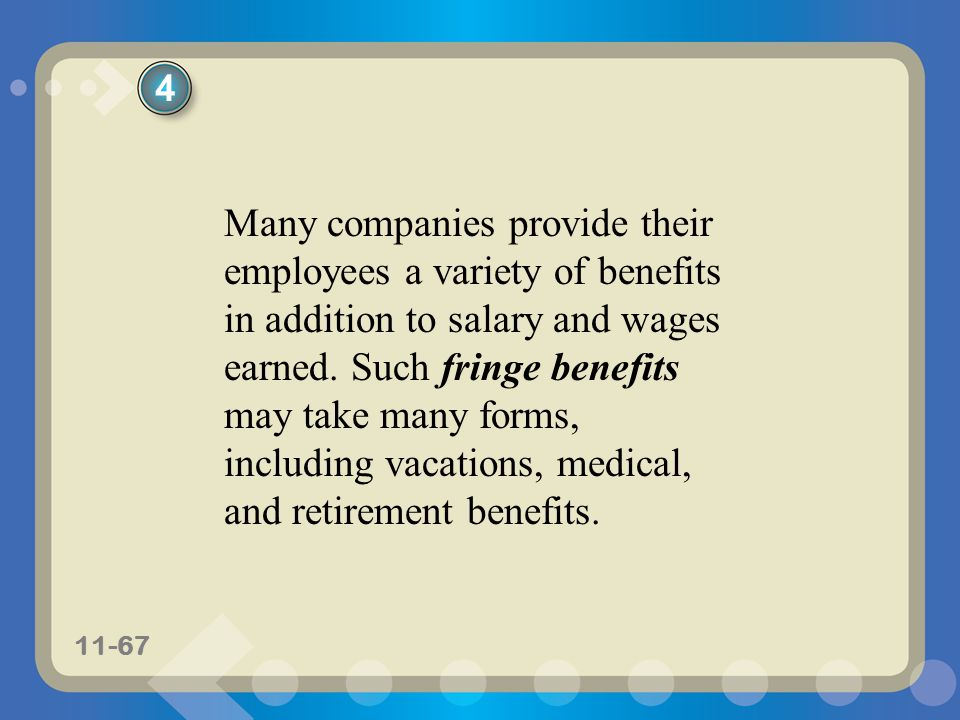 11-67 Many companies provide their employees a variety of benefits in addition to salary and wages earned. Such fringe benefits may take many forms, i