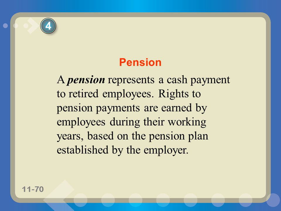 11-70 A pension represents a cash payment to retired employees. Rights to pension payments are earned by employees during their working years, based o