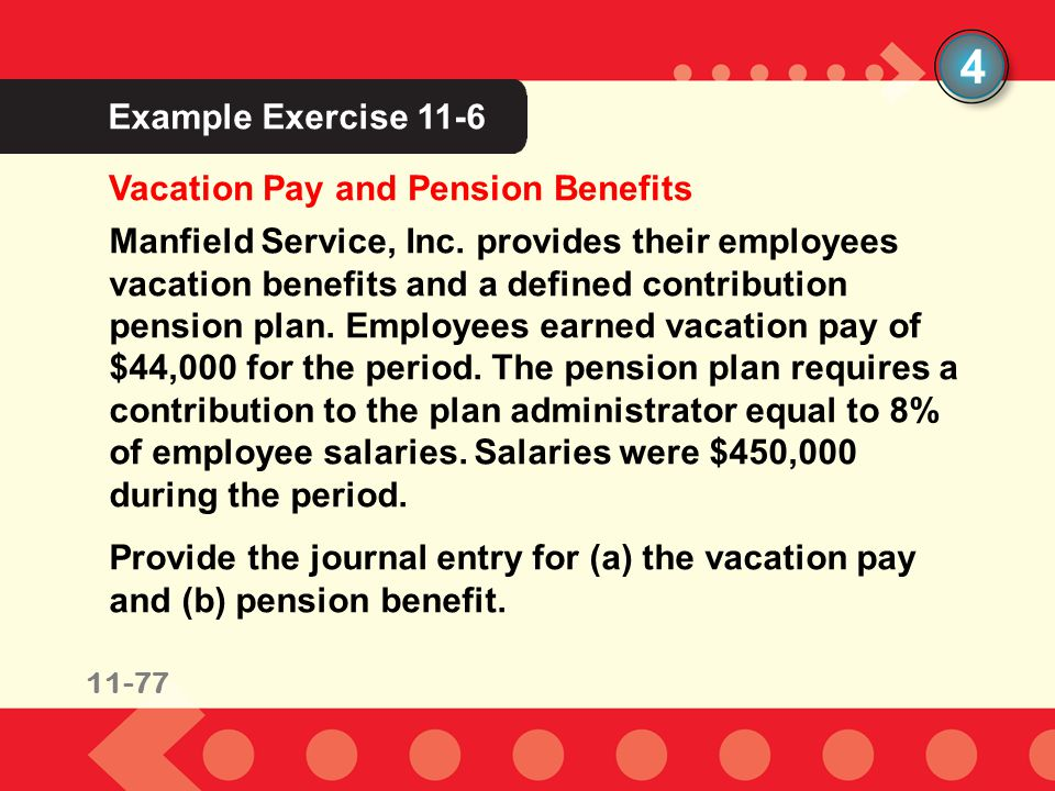 11-77 Example Exercise 10-2 Vacation Pay and Pension Benefits 4 Manfield Service, Inc. provides their employees vacation benefits and a defined contri