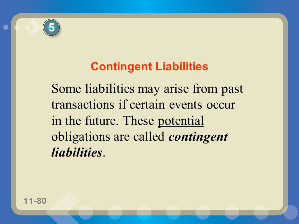 11-80 Some liabilities may arise from past transactions if certain events occur in the future. These potential obligations are called contingent liabi