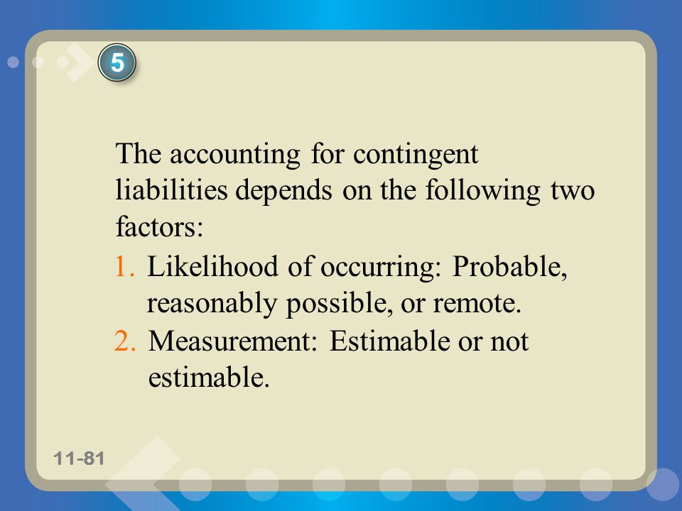 11-81 The accounting for contingent liabilities depends on the following two factors: 1.Likelihood of occurring: Probable, reasonably possible, or rem