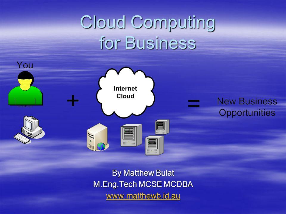 Cloud Computing for Business By Matthew Bulat M.Eng.Tech MCSE MCDBA www.matthewb.id.au