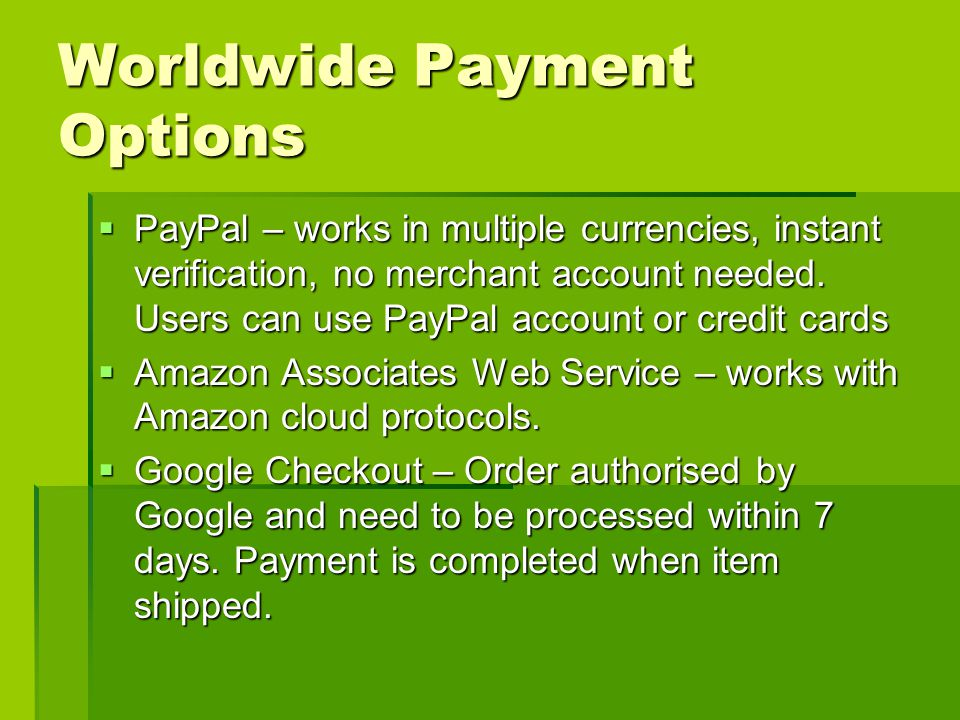 Worldwide Payment Options PayPal – works in multiple currencies, instant verification, no merchant account needed.