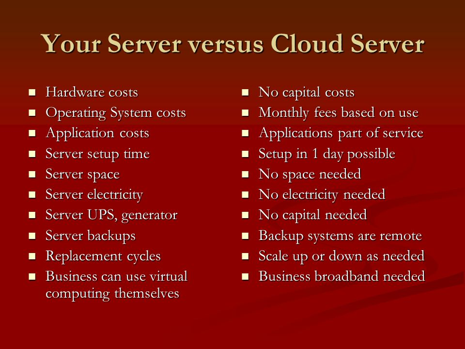 Your Server versus Cloud Server Hardware costs Hardware costs Operating System costs Operating System costs Application costs Application costs Server setup time Server setup time Server space Server space Server electricity Server electricity Server UPS, generator Server UPS, generator Server backups Server backups Replacement cycles Replacement cycles Business can use virtual computing themselves Business can use virtual computing themselves No capital costs Monthly fees based on use Applications part of service Setup in 1 day possible No space needed No electricity needed No capital needed Backup systems are remote Scale up or down as needed Business broadband needed