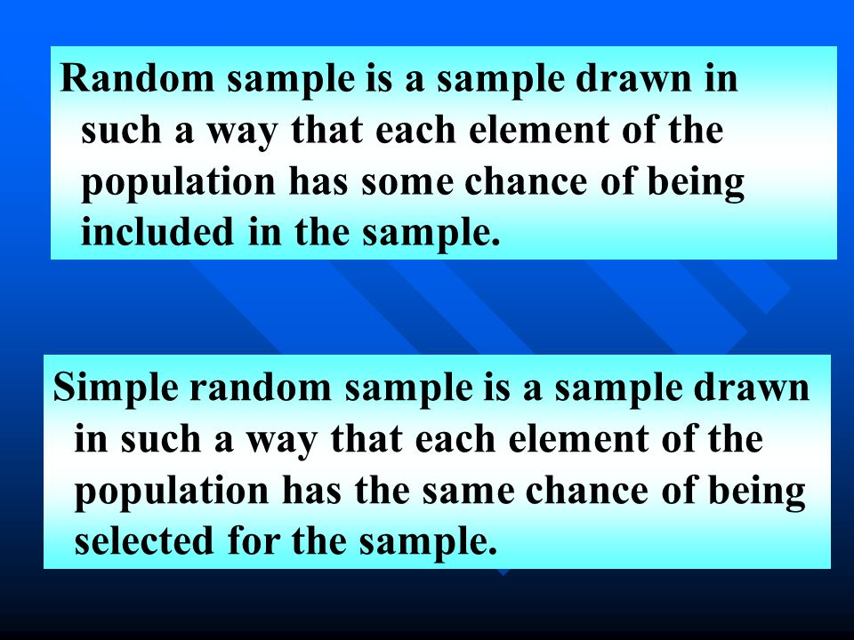 Random sample is a sample drawn in such a way that each element of the population has some chance of being included in the sample.